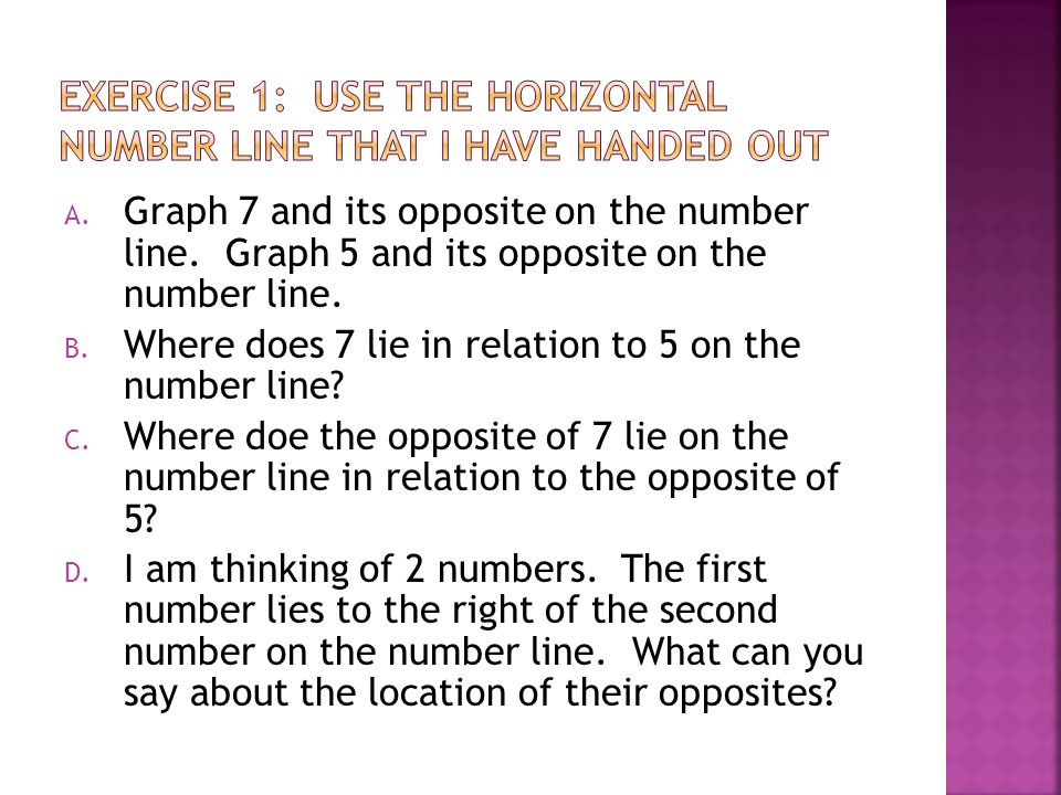 A. Graph 7 and its opposite on the number line. Graph 5 and its opposite on the number line. B. Where does 7 lie in relation to 5 on the number line?