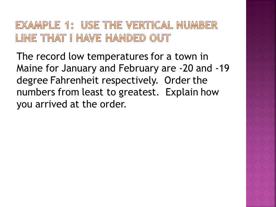 The record low temperatures for a town in Maine for January and February are -20 and -19 degree Fahrenheit respectively. Order the numbers from least
