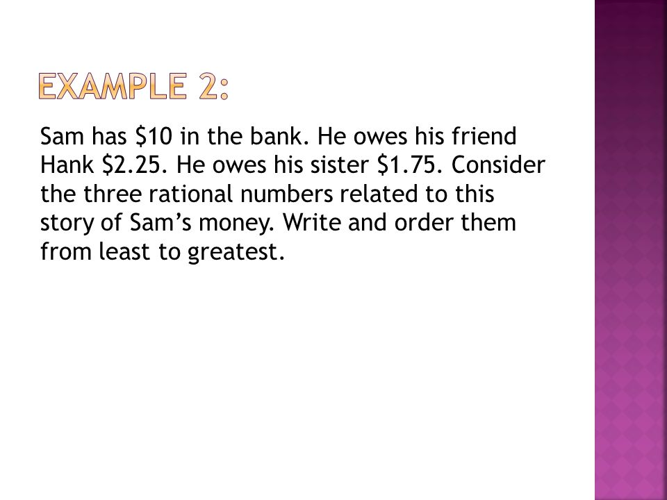 Sam has $10 in the bank. He owes his friend Hank $2.25. He owes his sister $1.75. Consider the three rational numbers related to this story of Sam's m