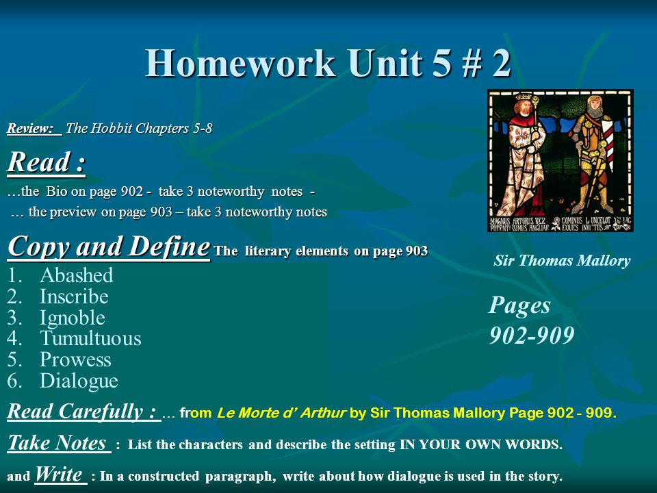 Homework Unit 5 # 2 Review: The Hobbit Chapters 5-8 Read : …the Bio on page 902 - take 3 noteworthy notes - … the preview on page 903 – take 3 noteworthy notes … the preview on page 903 – take 3 noteworthy notes Copy and Define The literary elements on page 903 Pages 902-909 1.Abashed 2.Inscribe 3.Ignoble 4.Tumultuous 5.Prowess 6.Dialogue Read Carefully : … from Le Morte d' Arthur by Sir Thomas Mallory Page 902 - 909.