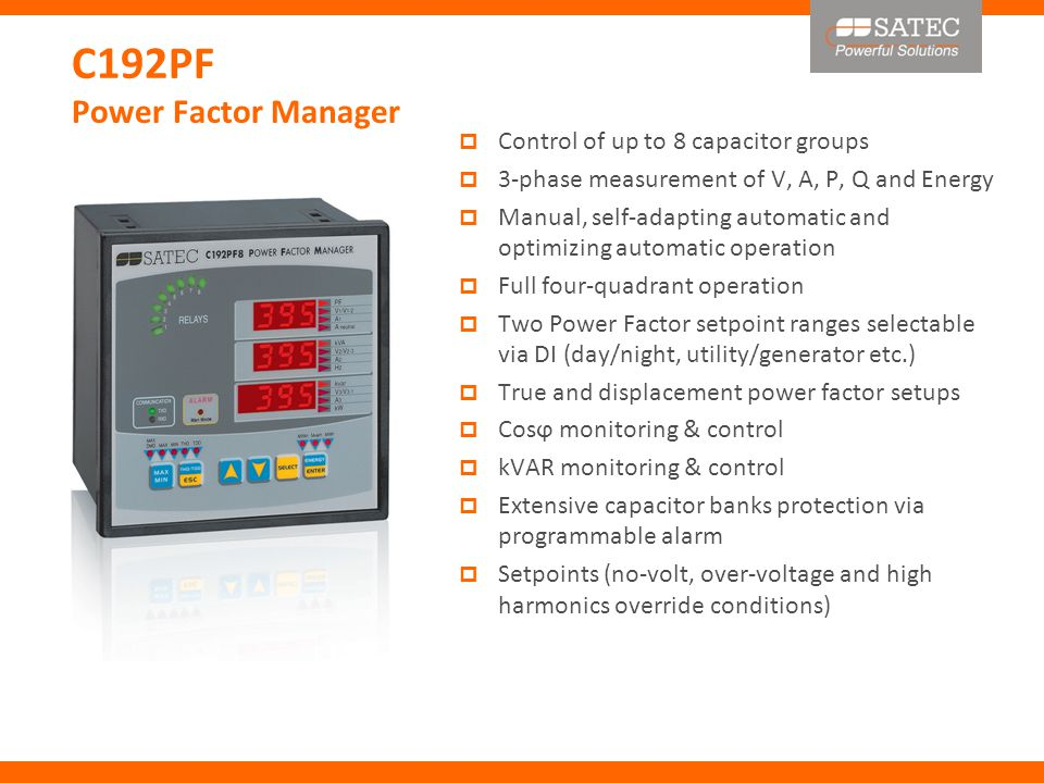 C192PF Power Factor Manager  Control of up to 8 capacitor groups  3-phase measurement of V, A, P, Q and Energy  Manual, self-adapting automatic and optimizing automatic operation  Full four-quadrant operation  Two Power Factor setpoint ranges selectable via DI (day/night, utility/generator etc.)  True and displacement power factor setups  Cosϕ monitoring & control  kVAR monitoring & control  Extensive capacitor banks protection via programmable alarm  Setpoints (no-volt, over-voltage and high harmonics override conditions)