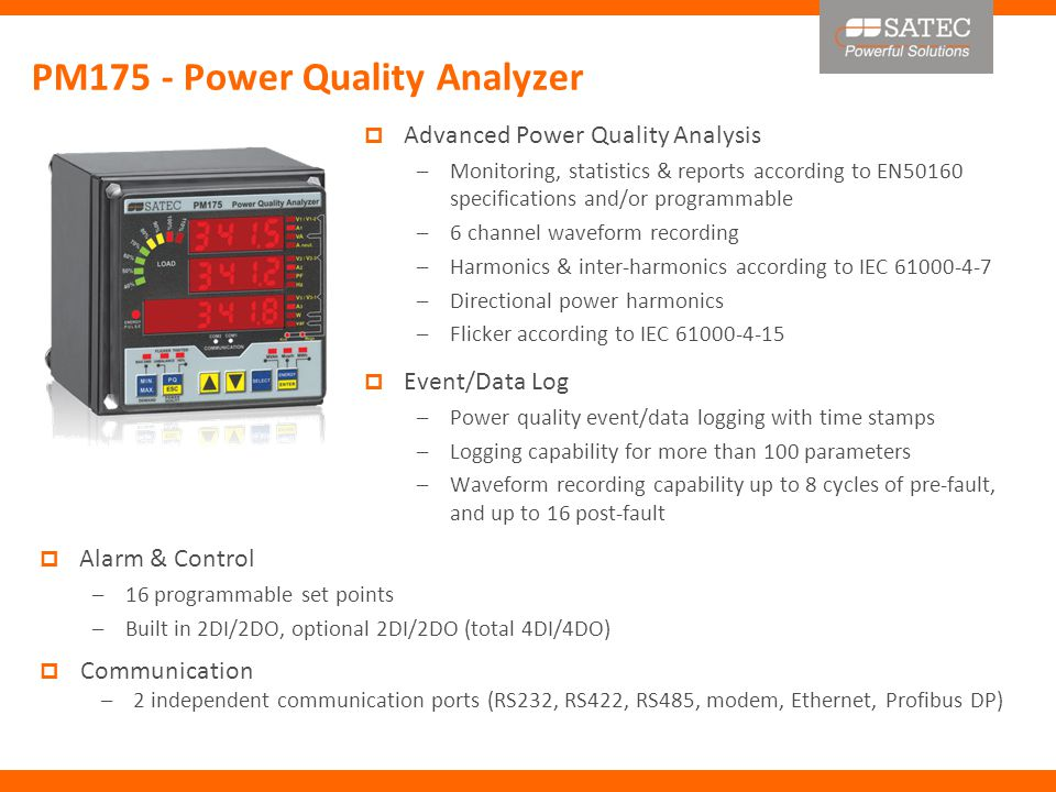 PM175 - Power Quality Analyzer  Advanced Power Quality Analysis –Monitoring, statistics & reports according to EN50160 specifications and/or programmable –6 channel waveform recording –Harmonics & inter-harmonics according to IEC 61000-4-7 –Directional power harmonics –Flicker according to IEC 61000-4-15  Event/Data Log –Power quality event/data logging with time stamps –Logging capability for more than 100 parameters –Waveform recording capability up to 8 cycles of pre-fault, and up to 16 post-fault  Alarm & Control –16 programmable set points –Built in 2DI/2DO, optional 2DI/2DO (total 4DI/4DO)  Communication –2 independent communication ports (RS232, RS422, RS485, modem, Ethernet, Profibus DP)