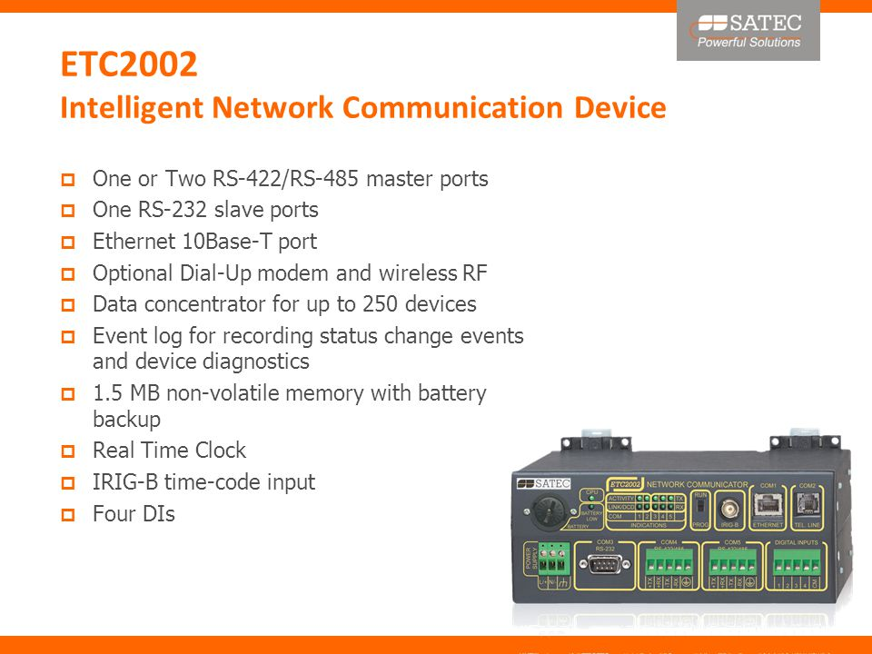 ETC2002 Intelligent Network Communication Device  One or Two RS-422/RS-485 master ports  One RS-232 slave ports  Ethernet 10Base-T port  Optional Dial-Up modem and wireless RF  Data concentrator for up to 250 devices  Event log for recording status change events and device diagnostics  1.5 MB non-volatile memory with battery backup  Real Time Clock  IRIG-B time-code input  Four DIs
