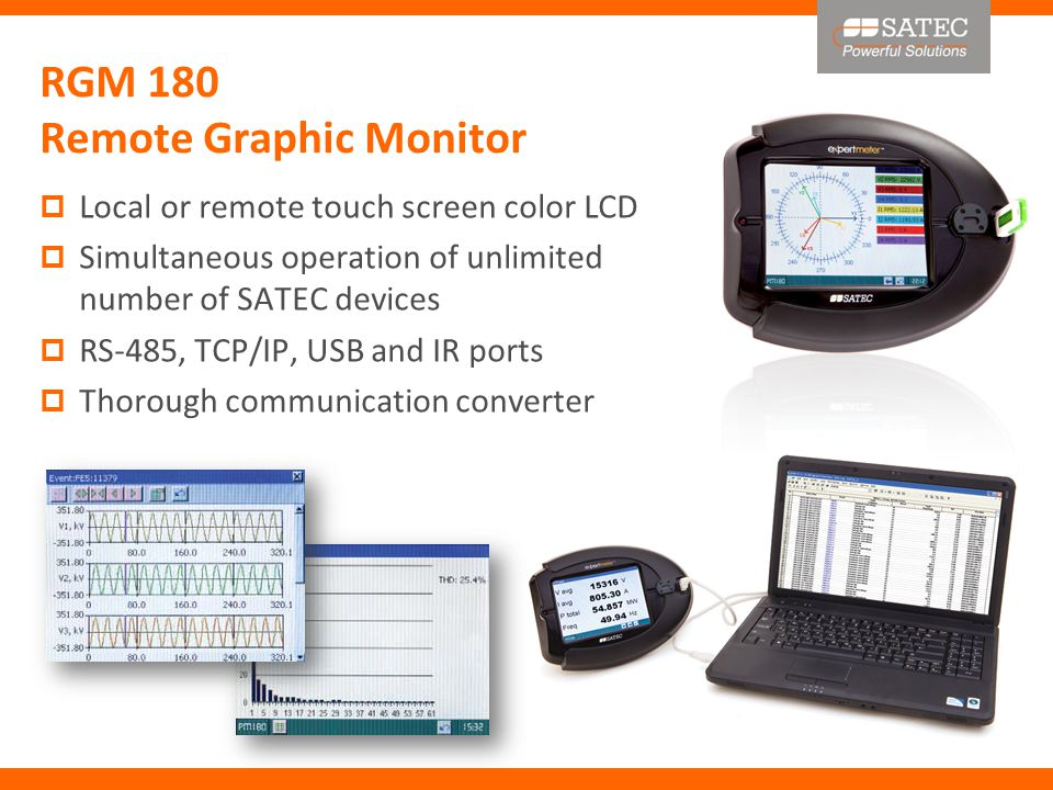 RGM 180 Remote Graphic Monitor  Local or remote touch screen color LCD  Simultaneous operation of unlimited number of SATEC devices  RS-485, TCP/IP, USB and IR ports  Thorough communication converter