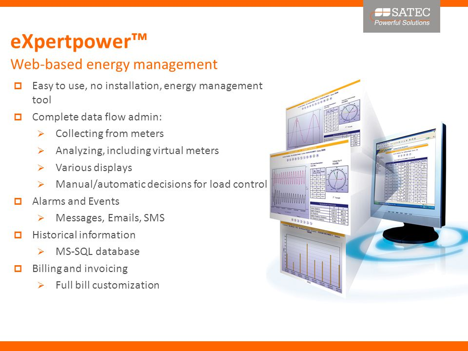 Easy to use, no installation, energy management tool  Complete data flow admin:  Collecting from meters  Analyzing, including virtual meters  Various displays  Manual/automatic decisions for load control  Alarms and Events  Messages, Emails, SMS  Historical information  MS-SQL database  Billing and invoicing  Full bill customization eXpertpower ™ Web-based energy management