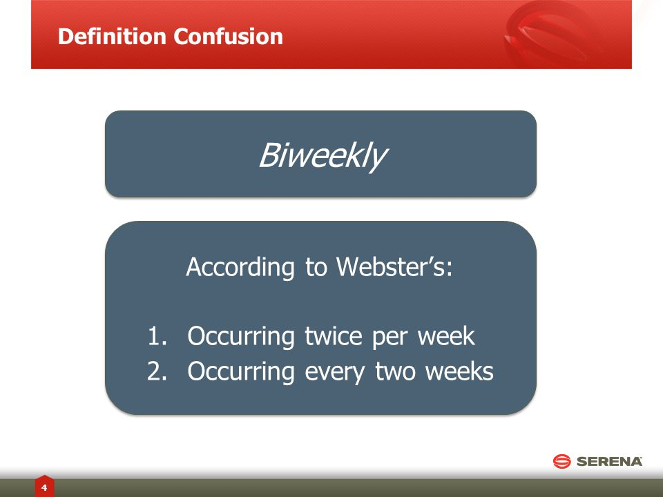 Definition Confusion 4 Biweekly According to Webster's: 1.Occurring twice per week 2.Occurring every two weeks According to Webster's: 1.Occurring twice per week 2.Occurring every two weeks