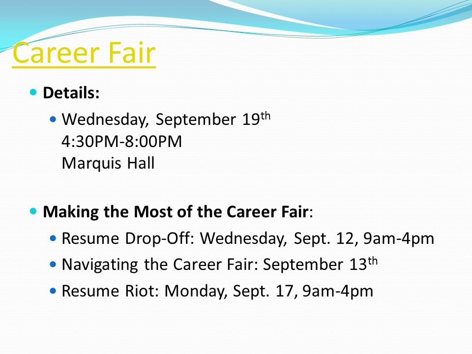 Career Fair Details: Wednesday, September 19 th 4:30PM-8:00PM Marquis Hall Making the Most of the Career Fair: Resume Drop-Off: Wednesday, Sept.