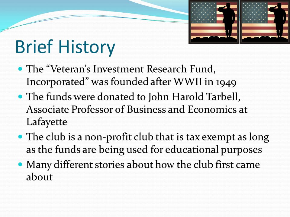 Brief History The Veteran's Investment Research Fund, Incorporated was founded after WWII in 1949 The funds were donated to John Harold Tarbell, Associate Professor of Business and Economics at Lafayette The club is a non-profit club that is tax exempt as long as the funds are being used for educational purposes Many different stories about how the club first came about
