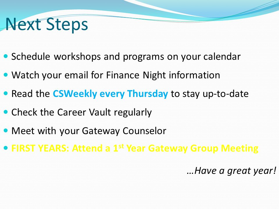 Next Steps Schedule workshops and programs on your calendar Watch your email for Finance Night information Read the CSWeekly every Thursday to stay up-to-date Check the Career Vault regularly Meet with your Gateway Counselor FIRST YEARS: Attend a 1 st Year Gateway Group Meeting …Have a great year!