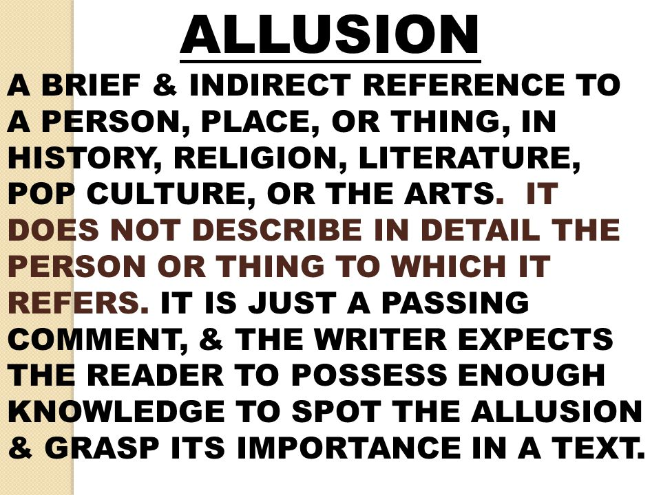 ALLUSION A BRIEF & INDIRECT REFERENCE TO A PERSON, PLACE, OR THING, IN HISTORY, RELIGION, LITERATURE, POP CULTURE, OR THE ARTS. IT DOES NOT DESCRIBE I