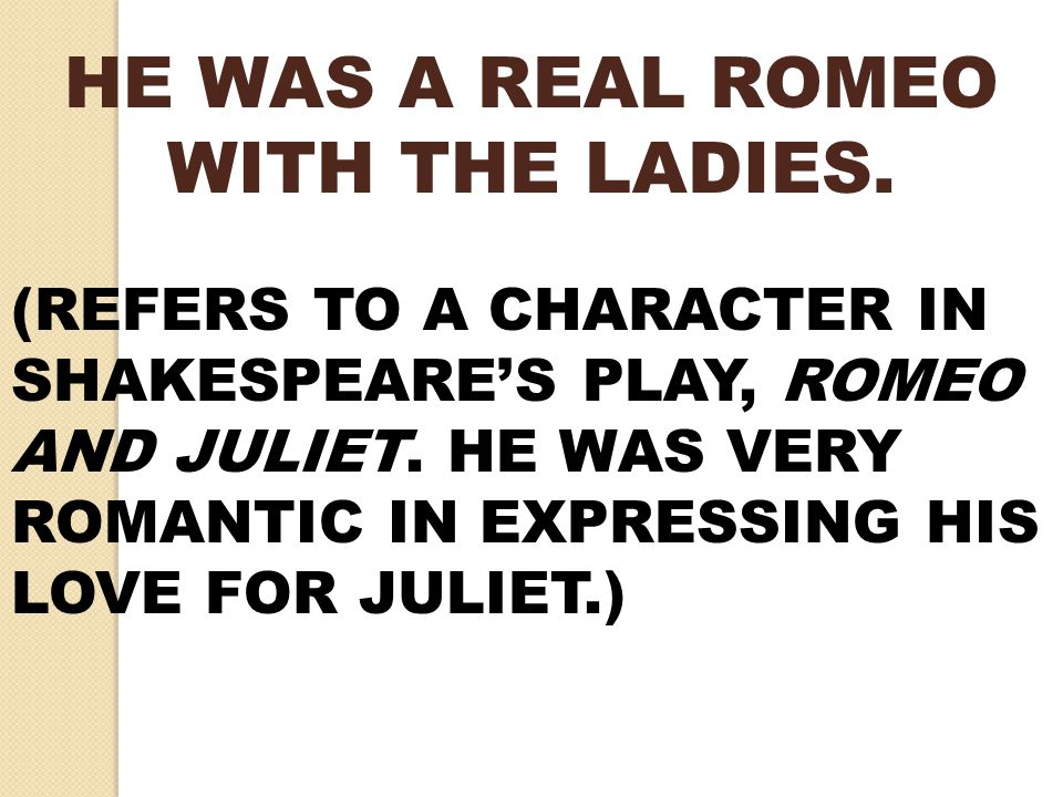HE WAS A REAL ROMEO WITH THE LADIES. (REFERS TO A CHARACTER IN SHAKESPEARE'S PLAY, ROMEO AND JULIET. HE WAS VERY ROMANTIC IN EXPRESSING HIS LOVE FOR J