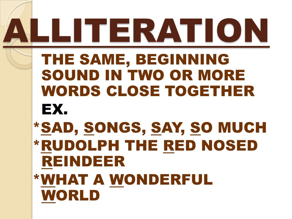 ALLITERATION THE SAME, BEGINNING SOUND IN TWO OR MORE WORDS CLOSE TOGETHER EX. *SAD, SONGS, SAY, SO MUCH *RUDOLPH THE RED NOSED REINDEER *WHAT A WONDE