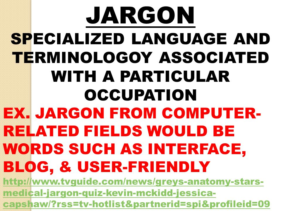 JARGON SPECIALIZED LANGUAGE AND TERMINOLOGOY ASSOCIATED WITH A PARTICULAR OCCUPATION EX. JARGON FROM COMPUTER- RELATED FIELDS WOULD BE WORDS SUCH AS I
