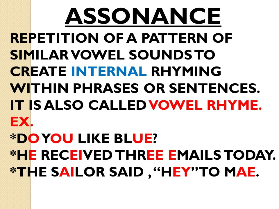 ASSONANCE REPETITION OF A PATTERN OF SIMILAR VOWEL SOUNDS TO CREATE INTERNAL RHYMING WITHIN PHRASES OR SENTENCES. IT IS ALSO CALLED VOWEL RHYME. EX. *