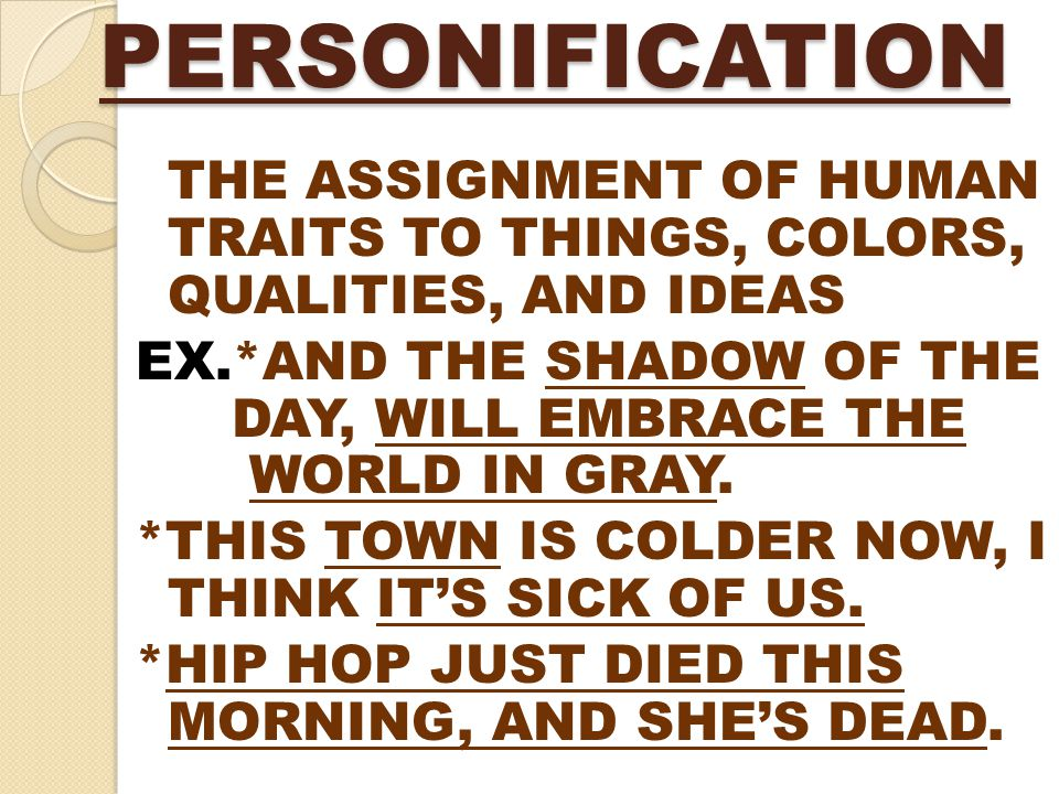 PERSONIFICATION THE ASSIGNMENT OF HUMAN TRAITS TO THINGS, COLORS, QUALITIES, AND IDEAS EX.*AND THE SHADOW OF THE DAY, WILL EMBRACE THE WORLD IN GRAY.