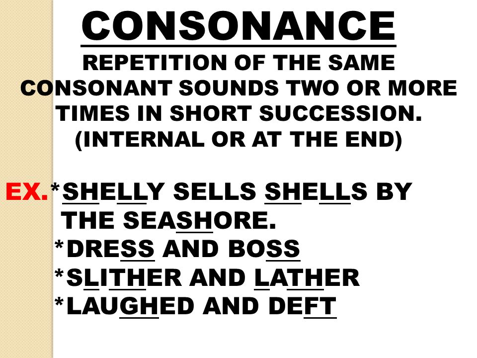 CONSONANCE REPETITION OF THE SAME CONSONANT SOUNDS TWO OR MORE TIMES IN SHORT SUCCESSION. (INTERNAL OR AT THE END) EX.*SHELLY SELLS SHELLS BY THE SEAS