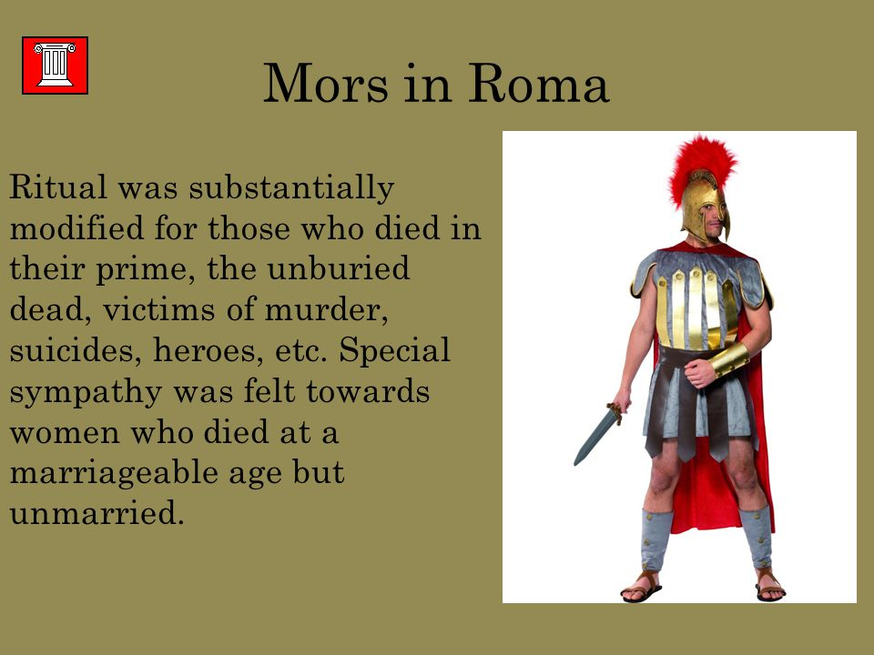 Mors in Roma Ritual was substantially modified for those who died in their prime, the unburied dead, victims of murder, suicides, heroes, etc.