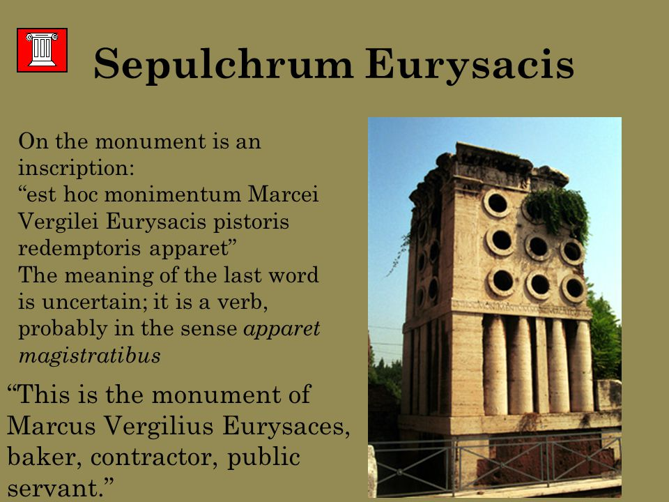 On the monument is an inscription: est hoc monimentum Marcei Vergilei Eurysacis pistoris redemptoris apparet The meaning of the last word is uncertain; it is a verb, probably in the sense apparet magistratibus This is the monument of Marcus Vergilius Eurysaces, baker, contractor, public servant. Sepulchrum Eurysacis