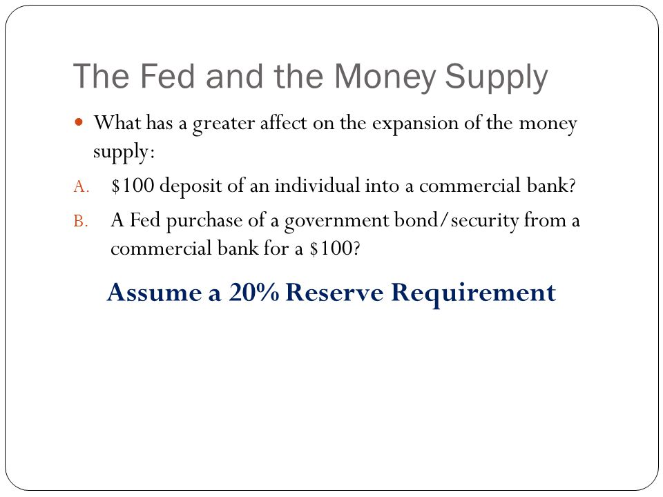 The Fed and the Money Supply What has a greater affect on the expansion of the money supply: A.