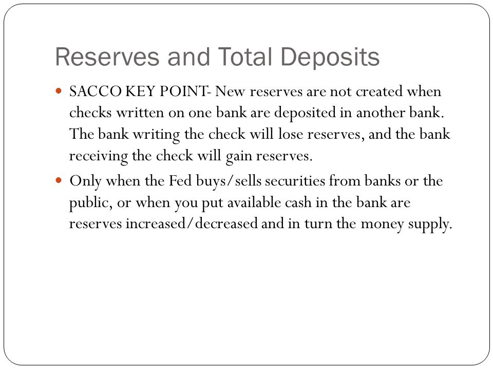 Reserves and Total Deposits SACCO KEY POINT- New reserves are not created when checks written on one bank are deposited in another bank.