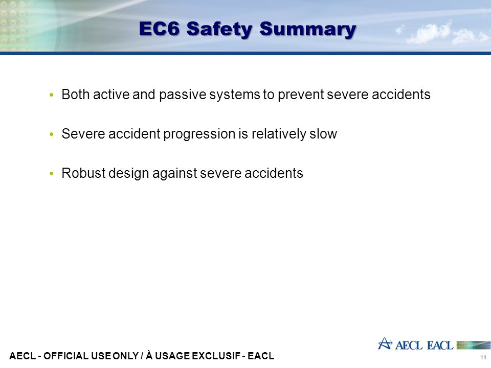 EC6 Safety Summary Both active and passive systems to prevent severe accidents Severe accident progression is relatively slow Robust design against severe accidents 11 AECL - OFFICIAL USE ONLY / À USAGE EXCLUSIF - EACL