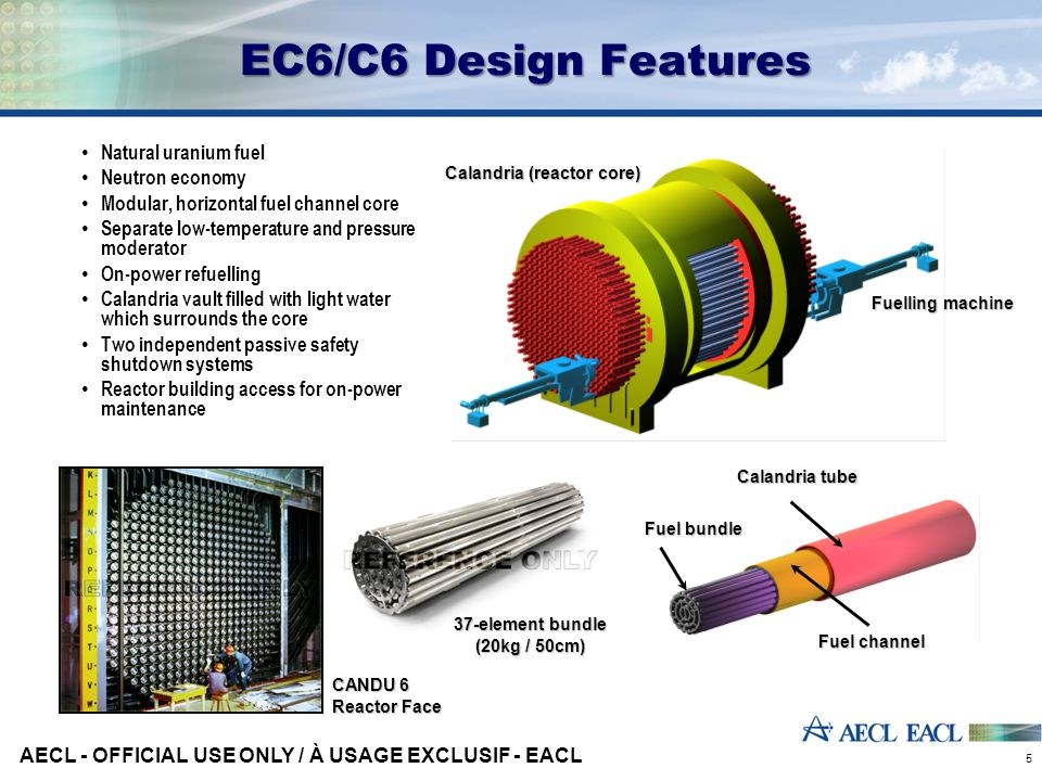 EC6/C6 Design Features Natural uranium fuel Neutron economy Modular, horizontal fuel channel core Separate low-temperature and pressure moderator On-power refuelling Calandria vault filled with light water which surrounds the core Two independent passive safety shutdown systems Reactor building access for on-power maintenance AECL - OFFICIAL USE ONLY / À USAGE EXCLUSIF - EACL 5 Fuel bundle Calandria tube Fuel channel Calandria (reactor core) Fuelling machine CANDU 6 Reactor Face 37-element bundle (20kg / 50cm)
