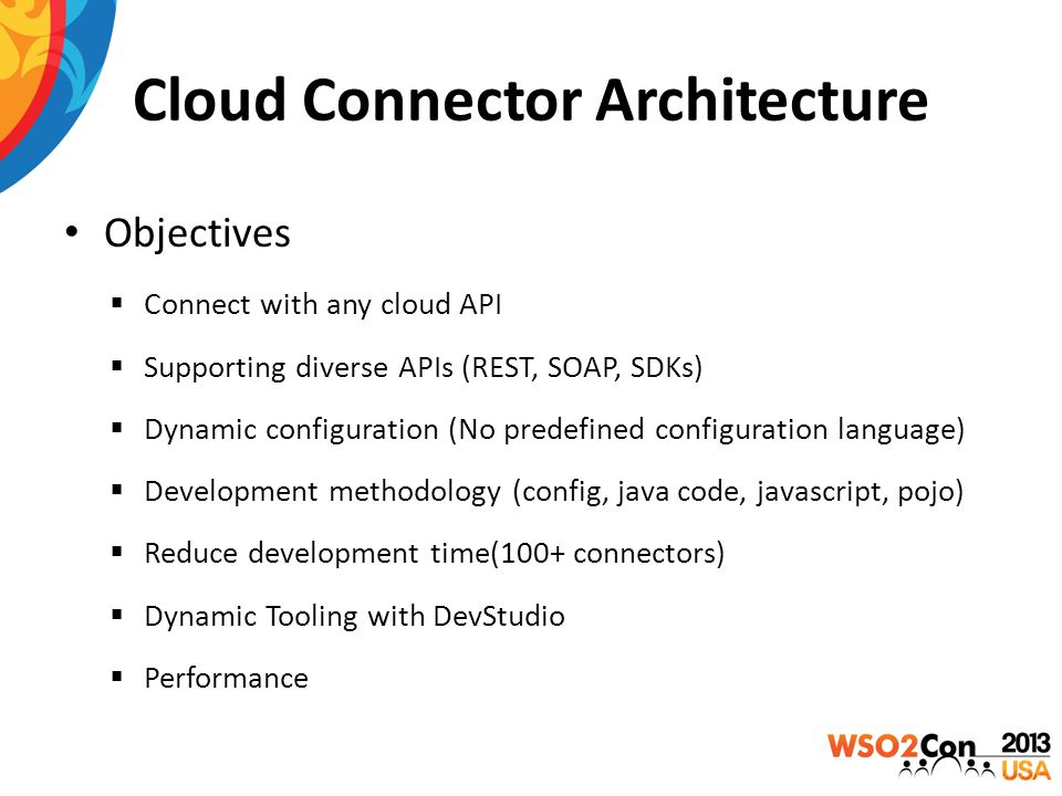 Cloud Connector Architecture Objectives  Connect with any cloud API  Supporting diverse APIs (REST, SOAP, SDKs)  Dynamic configuration (No predefined configuration language)  Development methodology (config, java code, javascript, pojo)  Reduce development time(100+ connectors)  Dynamic Tooling with DevStudio  Performance