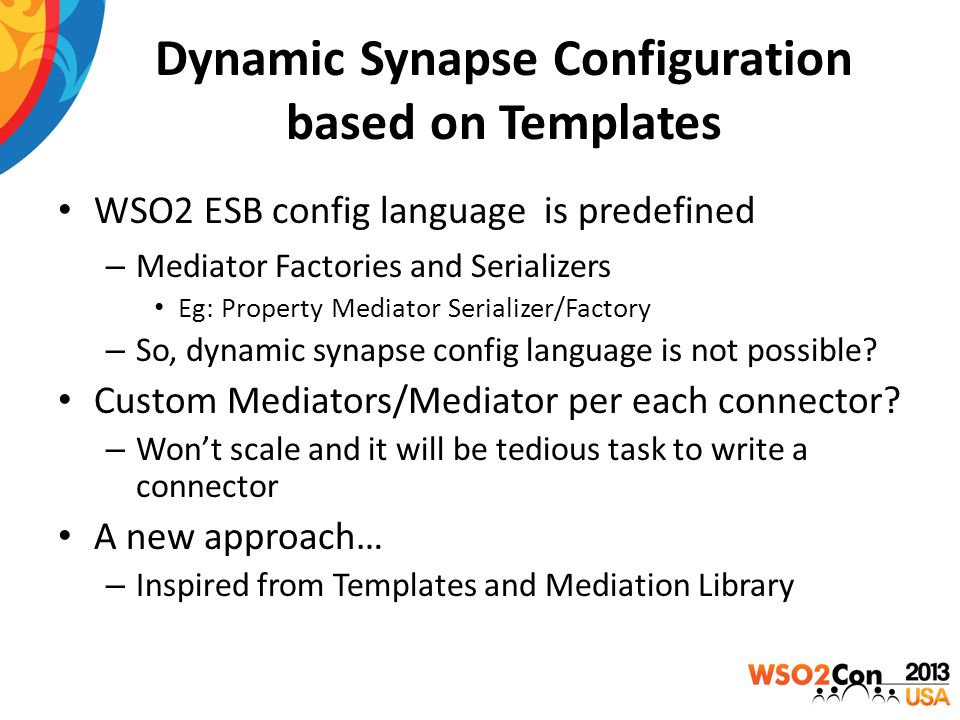 Dynamic Synapse Configuration based on Templates WSO2 ESB config language is predefined – Mediator Factories and Serializers Eg: Property Mediator Ser