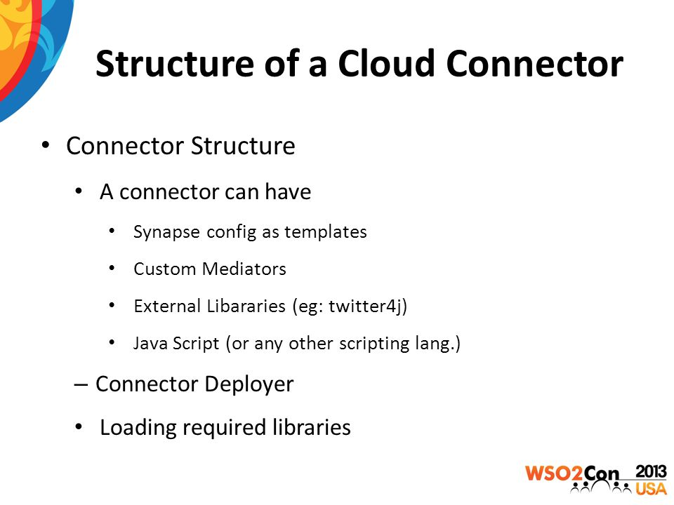 Structure of a Cloud Connector Connector Structure A connector can have Synapse config as templates Custom Mediators External Libararies (eg: twitter4j) Java Script (or any other scripting lang.) – Connector Deployer Loading required libraries