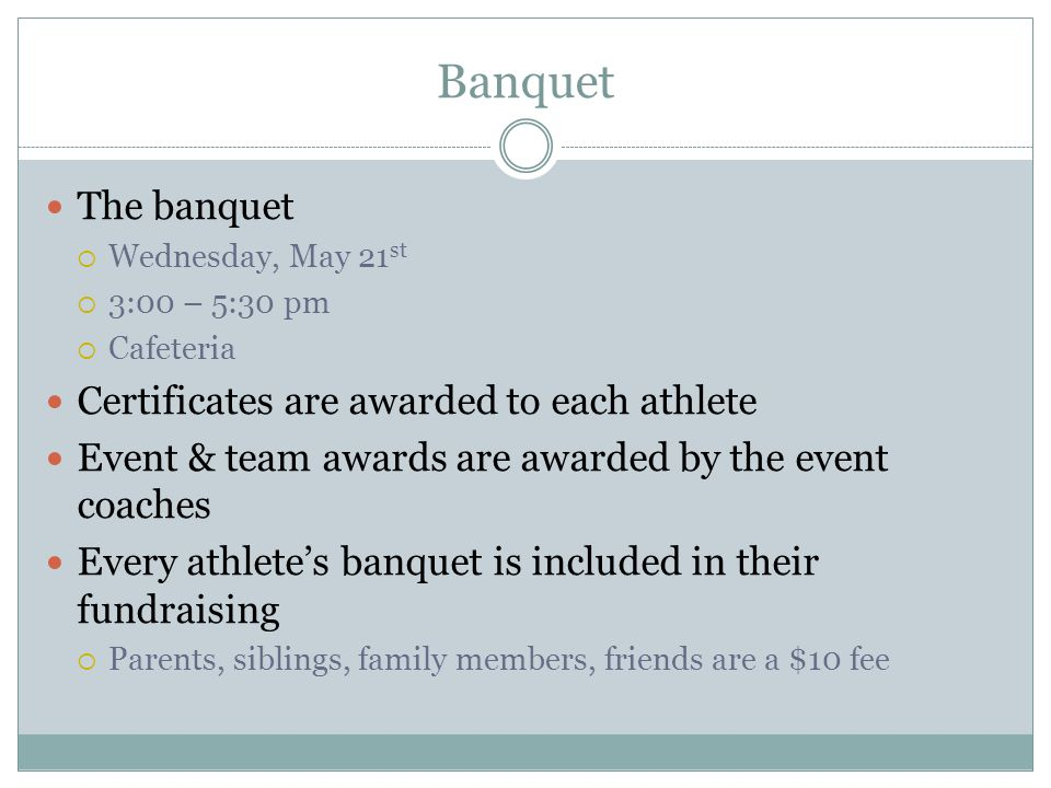 Banquet The banquet  Wednesday, May 21 st  3:00 – 5:30 pm  Cafeteria Certificates are awarded to each athlete Event & team awards are awarded by th