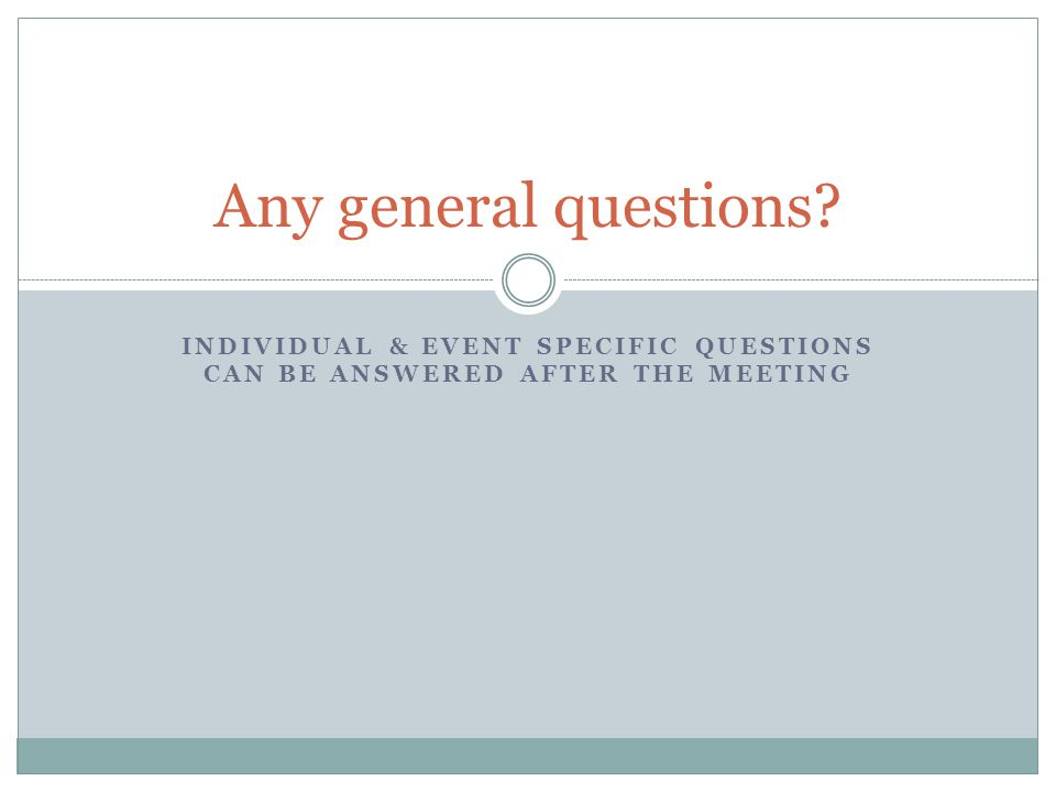 INDIVIDUAL & EVENT SPECIFIC QUESTIONS CAN BE ANSWERED AFTER THE MEETING Any general questions?