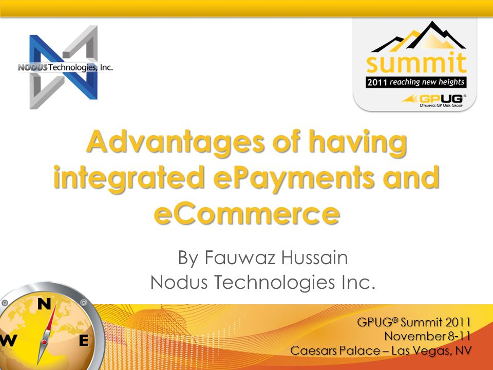 GPUG Summit 2011– Las Vegas www.gpug.com Nodus Advantage  Nodus Ties ePayment from Different Sources Together with Dynamics GP  Allow Organizations to Automate ePayment and eCommerce Processes Seamlessly with Dynamics GP  Commitment to Meet the Most Stringent PCI Data Security Standard  One Stop Shop for ePayment Applications and Services to Save Time and Money