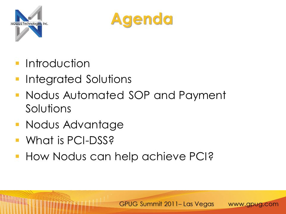 GPUG Summit 2011– Las Vegas www.gpug.com Agenda  Introduction  Integrated Solutions  Nodus Automated SOP and Payment Solutions  Nodus Advantage  What is PCI-DSS.