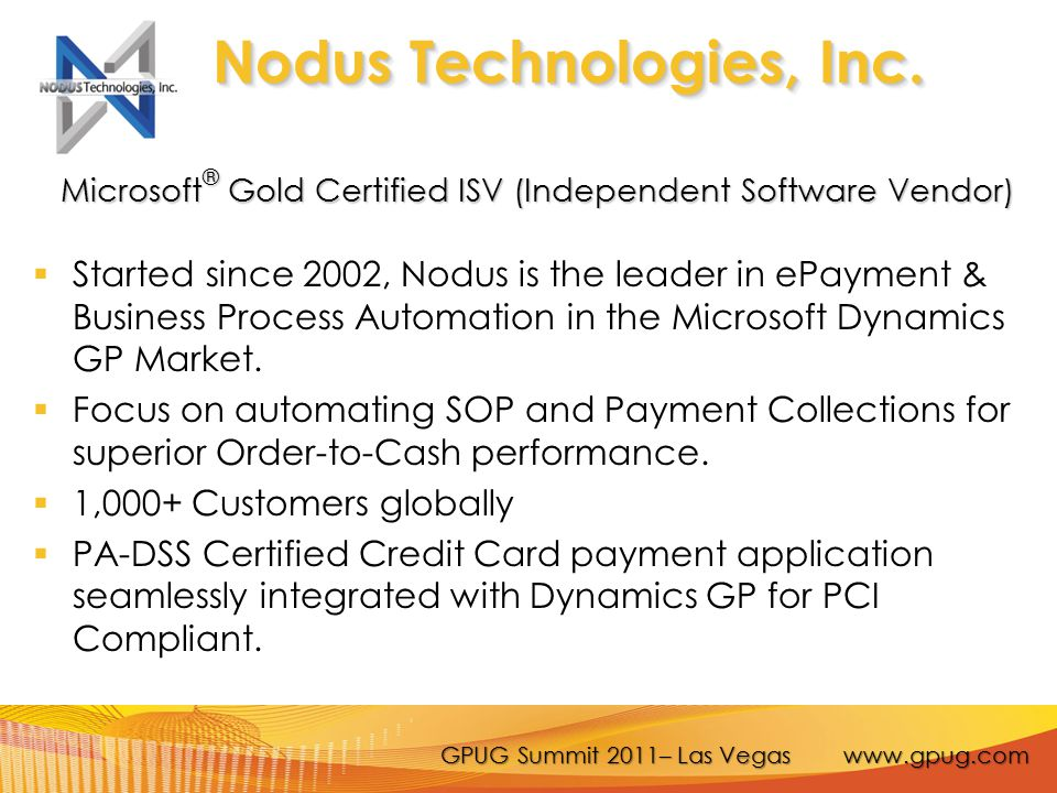 GPUG Summit 2011– Las Vegas www.gpug.com Off-Premise Option  New Payment Industry Technology – Tokenization  No Credit Card Number Stored at Enterprise Application Databases  Replace Credit Card Numbers with Tokens of No Intrinsic Value  Store Sensitive Credit Card Data in Off-site, Centralized and Secure Data Vault  Key Management, Key Rotation Processes Performed Outside of Enterprise  Reduce Merchants IT Infrastructure Cost and Scope of PCI Compliance