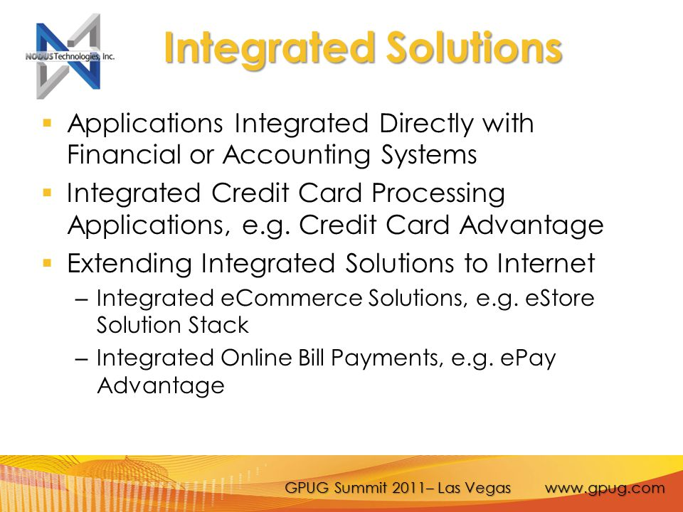GPUG Summit 2011– Las Vegas www.gpug.com Benefits of Integrated ePayment Solutions  Reduce Processing Time  Reduce Errors in Double Data Entry  Allow Automation of Recurring Transactions  Improve Reporting and Reconciliation  Simplify Administrative Tasks  Can Be Fast, Secure, Reliable and Meet PCI compliance – Reduction of Chargebacks; Fraudulent Charges; Cost of Processing