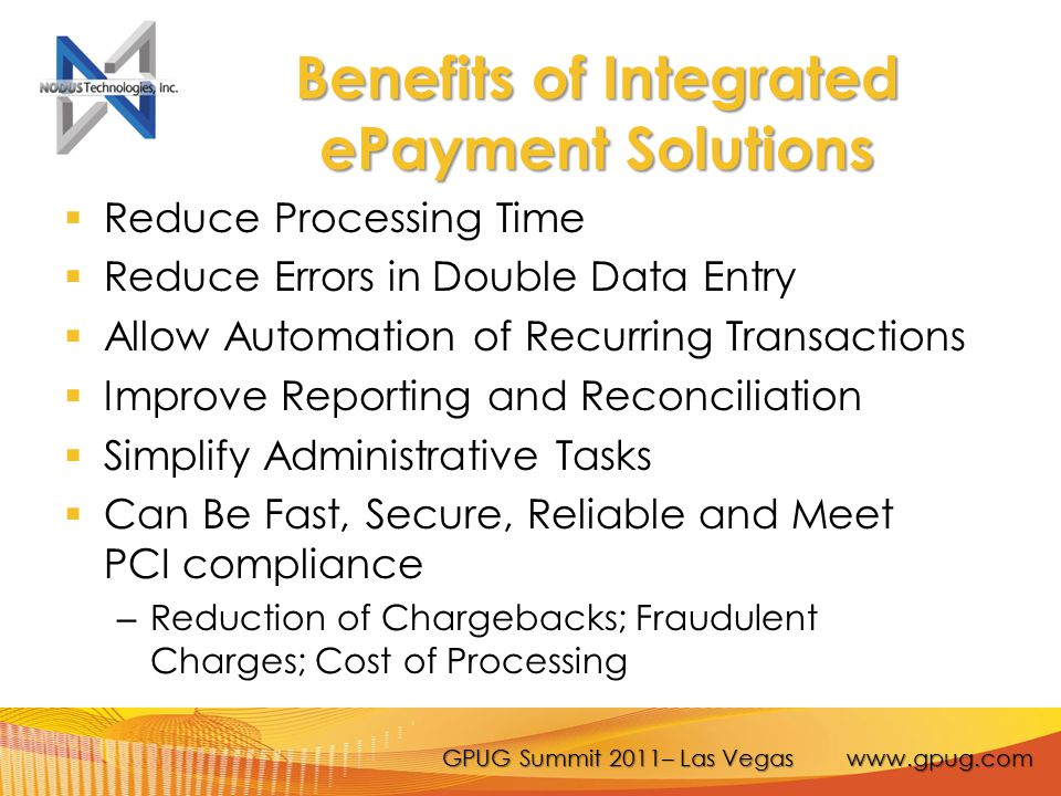 GPUG Summit 2011– Las Vegas www.gpug.com Benefits of Integrated ePayment Solutions  Reduce Processing Time  Reduce Errors in Double Data Entry  Allow Automation of Recurring Transactions  Improve Reporting and Reconciliation  Simplify Administrative Tasks  Can Be Fast, Secure, Reliable and Meet PCI compliance – Reduction of Chargebacks; Fraudulent Charges; Cost of Processing