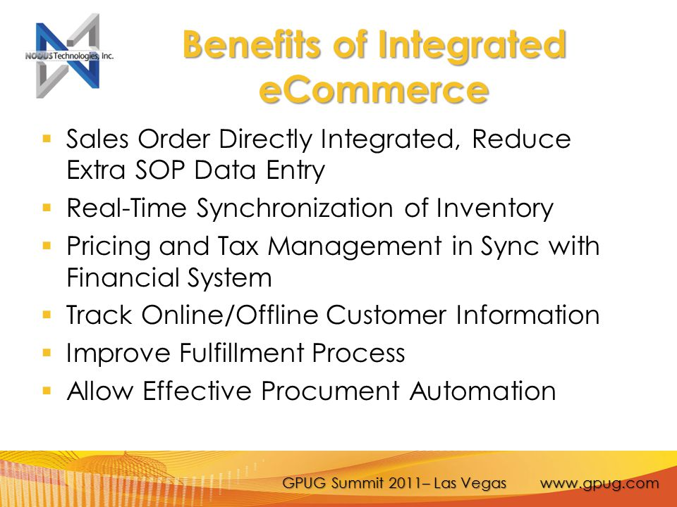 GPUG Summit 2011– Las Vegas www.gpug.com Benefits of Integrated eCommerce  Sales Order Directly Integrated, Reduce Extra SOP Data Entry  Real-Time Synchronization of Inventory  Pricing and Tax Management in Sync with Financial System  Track Online/Offline Customer Information  Improve Fulfillment Process  Allow Effective Procument Automation