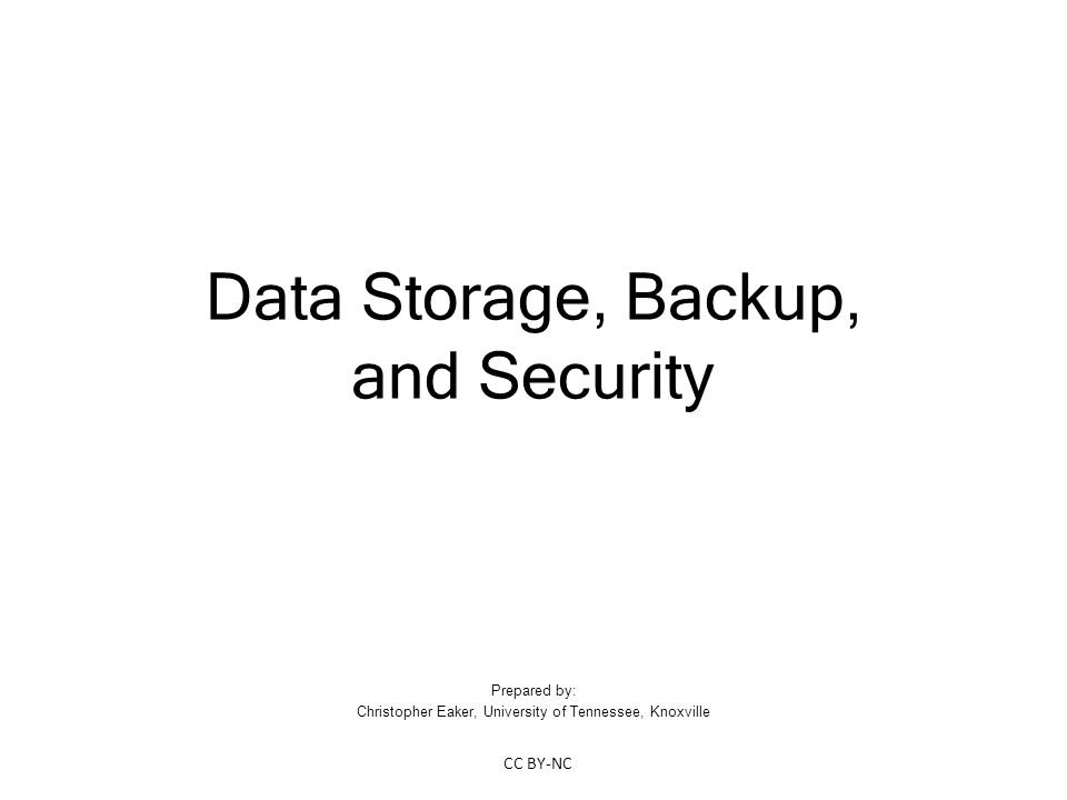Data Storage, Backup, and Security Prepared by: Christopher Eaker, University of Tennessee, Knoxville CC BY-NC