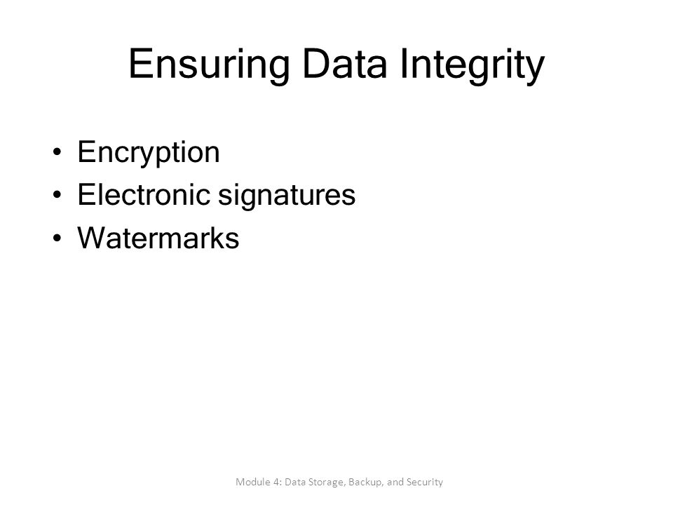 Ensuring Data Integrity Encryption Electronic signatures Watermarks Module 4: Data Storage, Backup, and Security