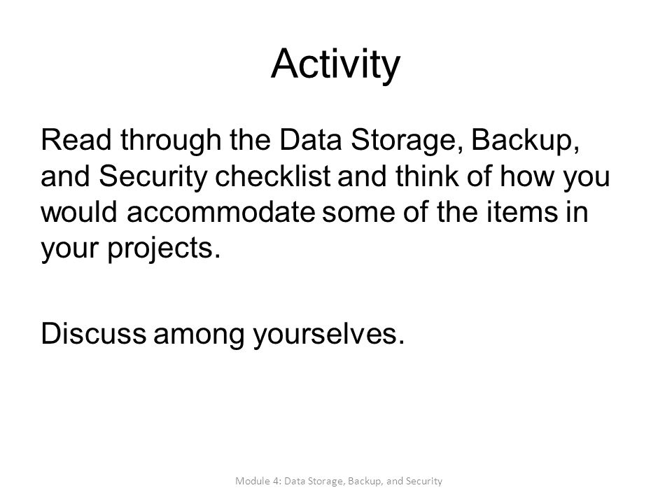 Activity Read through the Data Storage, Backup, and Security checklist and think of how you would accommodate some of the items in your projects. Disc