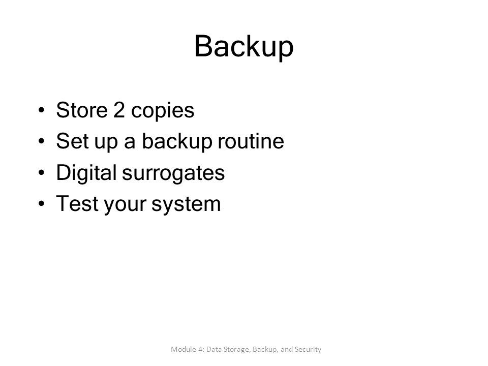 Backup Store 2 copies Set up a backup routine Digital surrogates Test your system Module 4: Data Storage, Backup, and Security