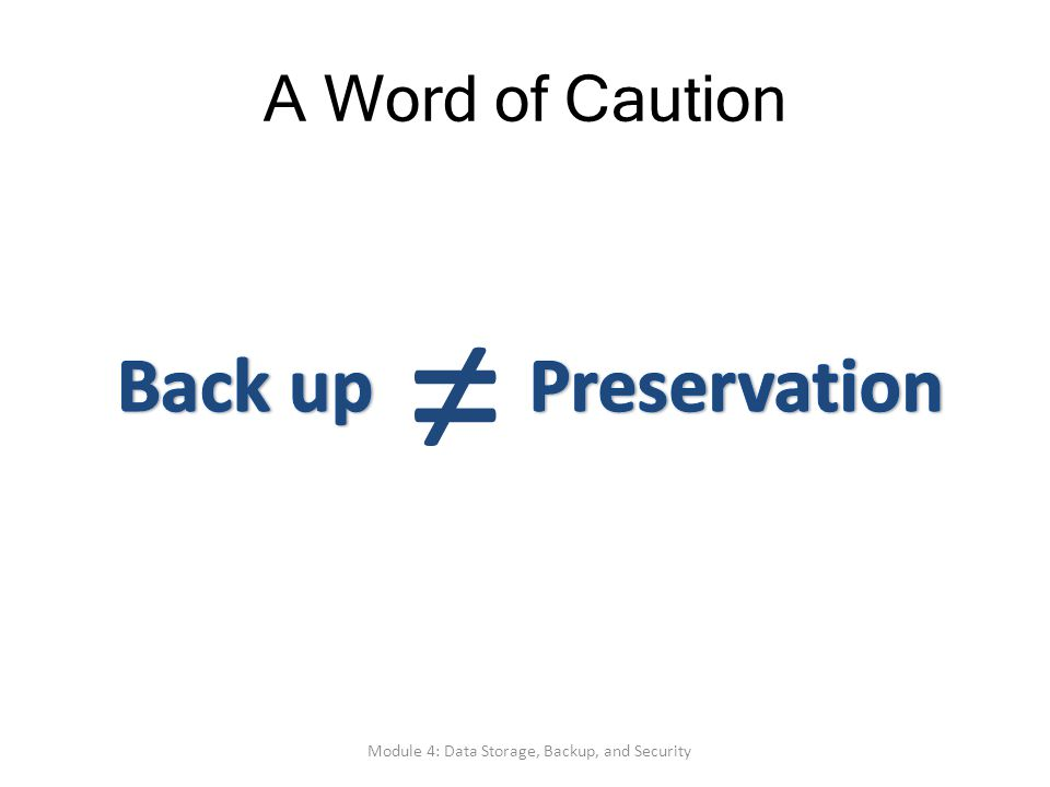 A Word of Caution Module 4: Data Storage, Backup, and Security ≠