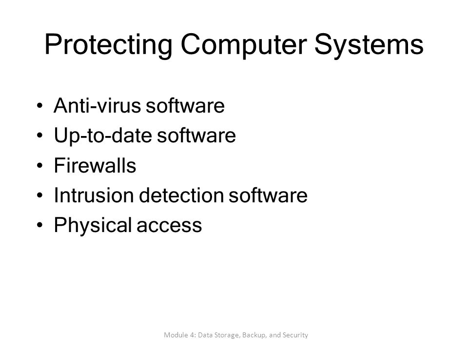 Protecting Computer Systems Anti-virus software Up-to-date software Firewalls Intrusion detection software Physical access Module 4: Data Storage, Bac
