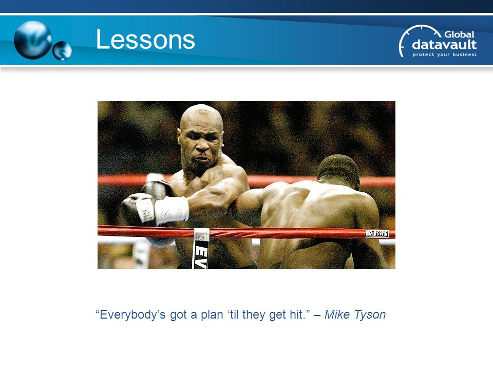 Lessons Everybody's got a plan 'til they get hit. – Mike Tyson