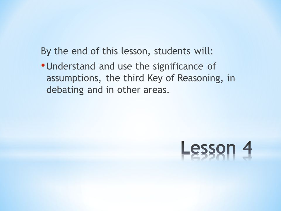 By the end of this lesson, students will: Understand and use the significance of assumptions, the third Key of Reasoning, in debating and in other areas.