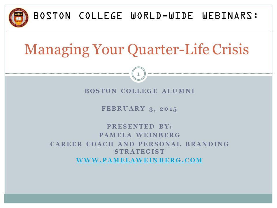 BOSTON COLLEGE ALUMNI FEBRUARY 3, 2015 PRESENTED BY: PAMELA WEINBERG CAREER COACH AND PERSONAL BRANDING STRATEGIST WWW.PAMELAWEINBERG.COM Managing Your Quarter-Life Crisis BOSTON COLLEGE WORLD-WIDE WEBINARS: 1