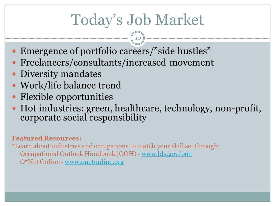 Today's Job Market Emergence of portfolio careers/ side hustles Freelancers/consultants/increased movement Diversity mandates Work/life balance trend Flexible opportunities Hot industries: green, healthcare, technology, non-profit, corporate social responsibility Featured Resources: *Learn about industries and occupations to match your skill set through: Occupational Outlook Handbook (OOH) - www.bls.gov/oohwww.bls.gov/ooh O*Net Online - www.onetonline.orgwww.onetonline.org 10