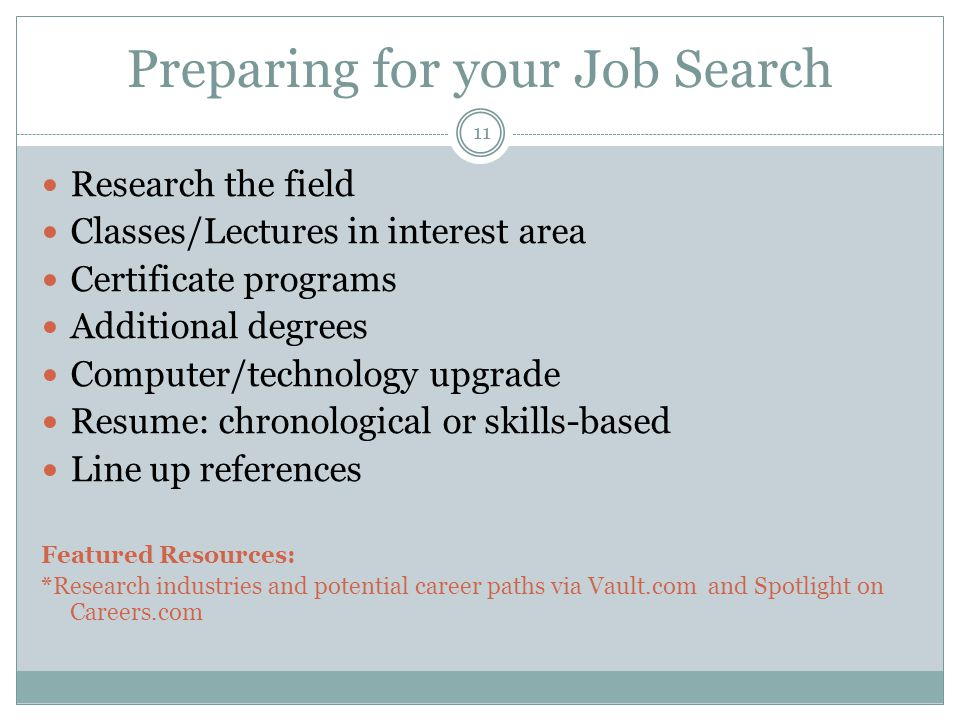 Preparing for your Job Search Research the field Classes/Lectures in interest area Certificate programs Additional degrees Computer/technology upgrade Resume: chronological or skills-based Line up references Featured Resources: *Research industries and potential career paths via Vault.com and Spotlight on Careers.com 11