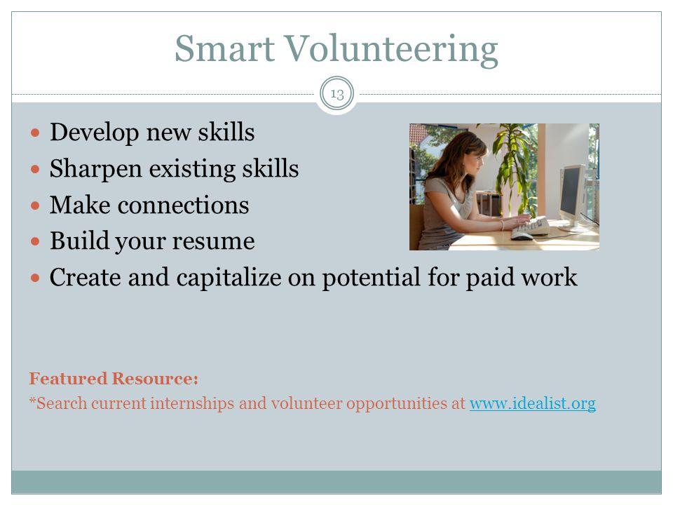 Smart Volunteering Develop new skills Sharpen existing skills Make connections Build your resume Create and capitalize on potential for paid work Featured Resource: *Search current internships and volunteer opportunities at www.idealist.orgwww.idealist.org 13