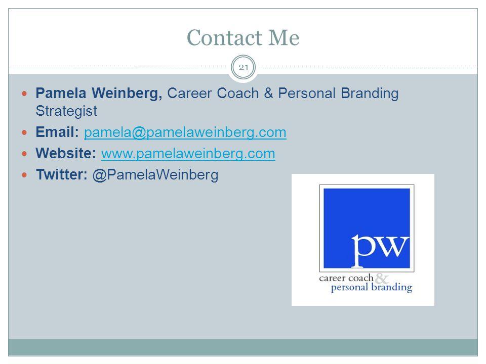 Contact Me Pamela Weinberg, Career Coach & Personal Branding Strategist Email: pamela@pamelaweinberg.compamela@pamelaweinberg.com Website: www.pamelaweinberg.comwww.pamelaweinberg.com Twitter: @PamelaWeinberg 21